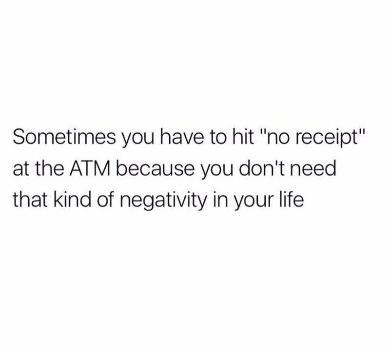 "Text - Sometimes you have to hit ""no receipt"" at the ATM because you don't need that kind of negativity in your life"