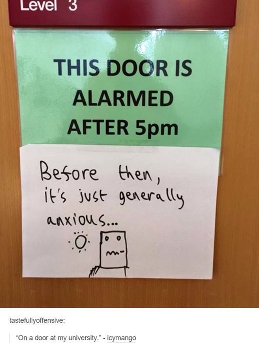 "Text - Level 3 THIS DOOR IS ALARMED AFTER 5pm Besore then, it's just generally anxious... tastefullyoffensive: On a door at my university."" -icymango"