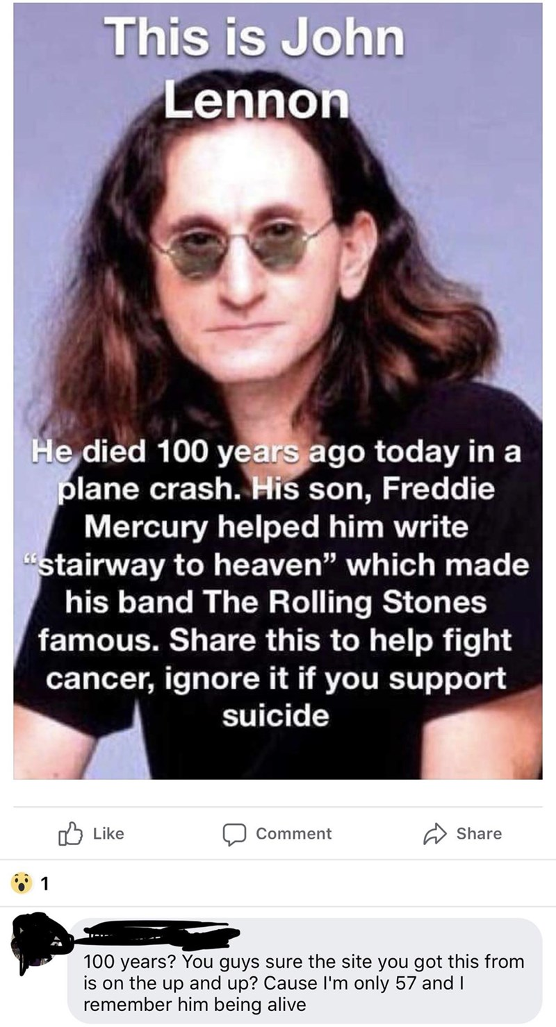 "Eyewear - This is John Lennon He died 100 years ago today in a plane crash. His son, Freddie Mercury helped him write stairway to heaven"" which made his band The Rolling Stones famous. Share this to help fight cancer, ignore it if you support suicide Like Share Comment 1 100 years? You guys sure the site you got this from is on the up and up? Cause I'm only 57 and I remember him being alive"