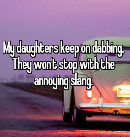 My daughters keep on dabbing They wont stop with the annoying slang.