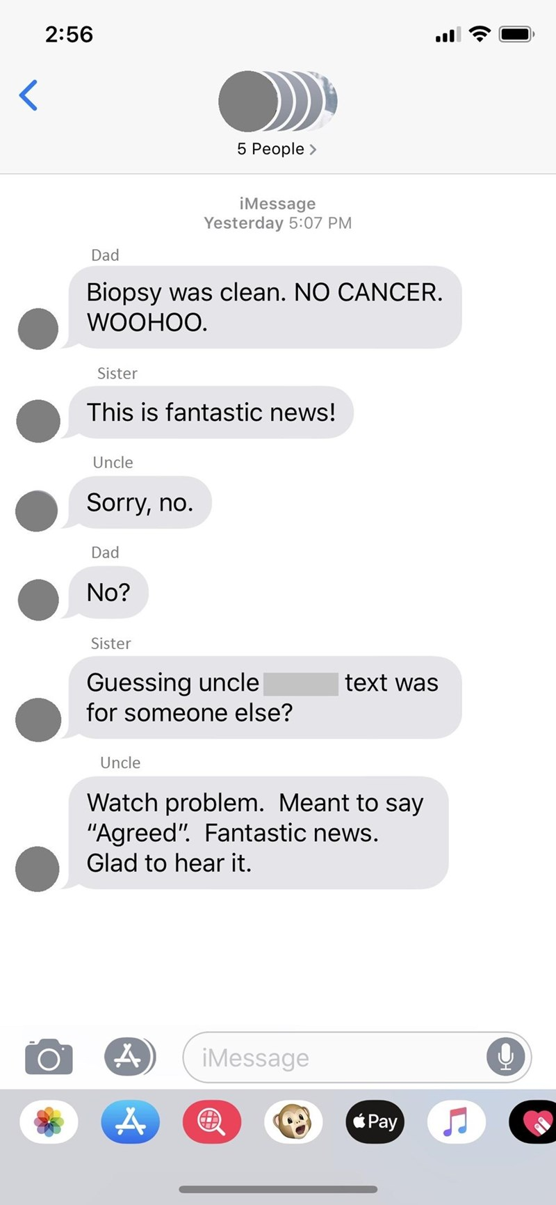 "Text - 2:56 5 People> iMessage Yesterday 5:07 PM Dad Biopsy was clean. NO CANCER. WOOHOO. Sister This is fantastic news! Uncle Sorry, no. Dad No? Sister Guessing uncle for someone else? text was Uncle Watch problem. Meant to say ""Agreed"". Fantastic news. Glad to hear it. iMessage Pay"