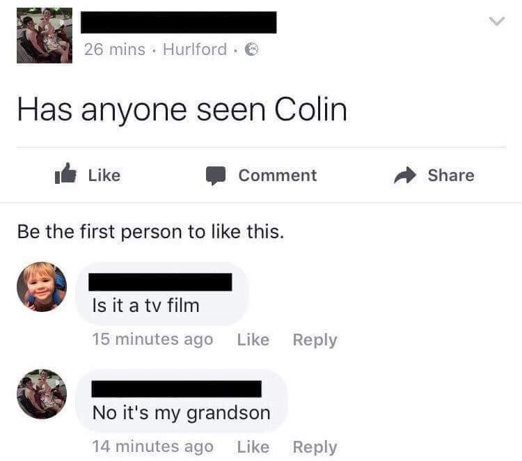 Text - 26 mins Hurlford Has anyone seen Colin Like Share Comment Be the first person to like this. Is it a tv film 15 minutes ago Like Reply No it's my grandson 14 minutes ago Like Reply