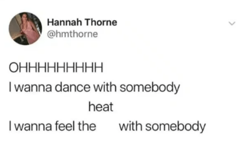 Text - Hannah Thorne @hmthorne ОННННННННН wanna dance with somebody heat wanna feel the with somebody