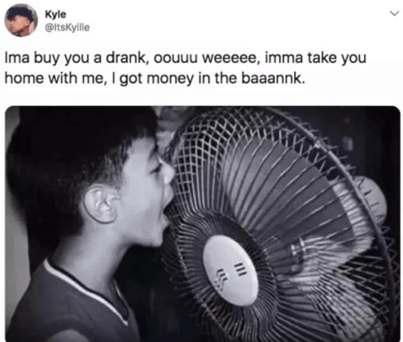Mechanical fan - Kyle OltsKyllle Ima buy you a drank, oouuu weeeee, imma take you home with me, I got money in the baaannk.