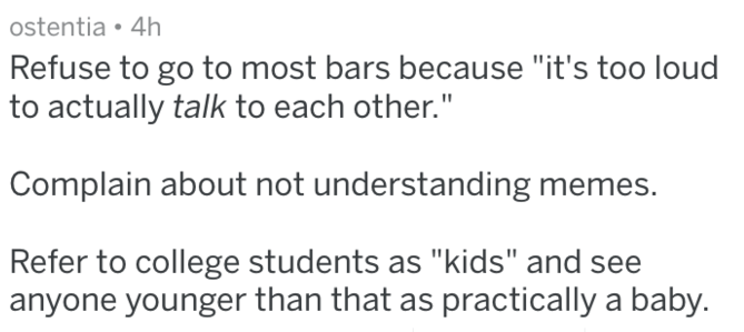 """Text - ostentia 4h Refuse to go to most bars because """"it's too loud to actually talk to each other."""" Complain about not understanding memes. Refer to college students as """"kids"""" and see anyone younger than that as practically a baby."""