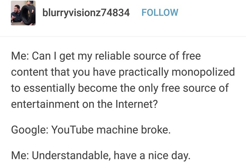 Text - blurryvisionz74834 FOLLOW Me: Can I get my reliable source of free content that you have practically monopolized to essentially become the only free source of entertainment on the Internet? Google: YouTube machine broke. Me: Understandable, have a nice day.