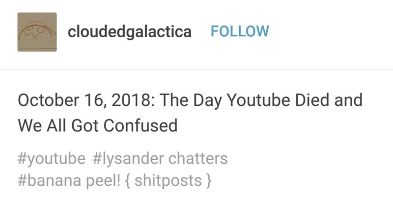 Text - cloudedgalactica FOLLOW October 16, 2018: The Day Youtube Died and We All Got Confused #youtube lysander chatters #banana peel! { shitposts}