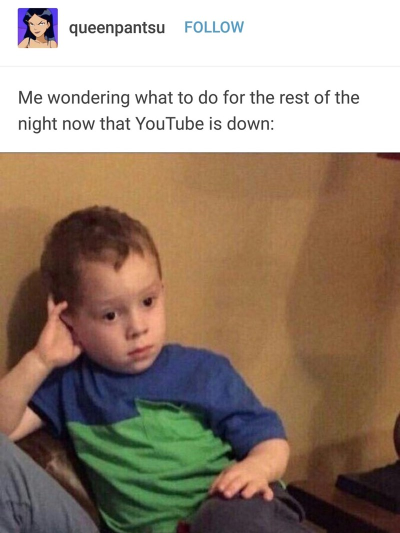 Child - FOLLOW queenpantsu Me wondering what to do for the rest of the night now that YouTube is down: