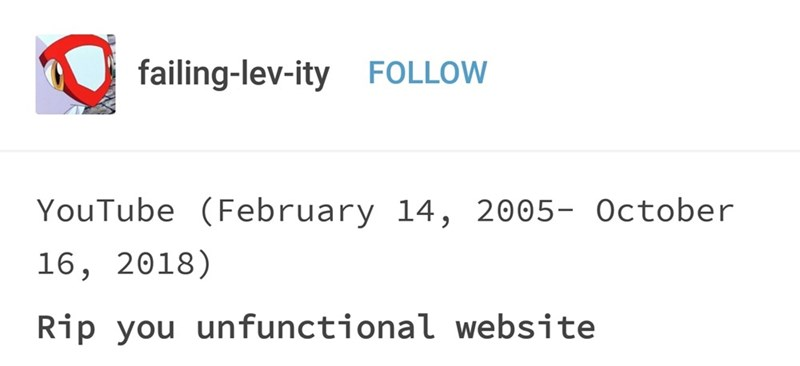 Text - failing-lev-ityFOLLOW YouTube (February 14, 2005- October 16, 2018) Rip you unfunctional website