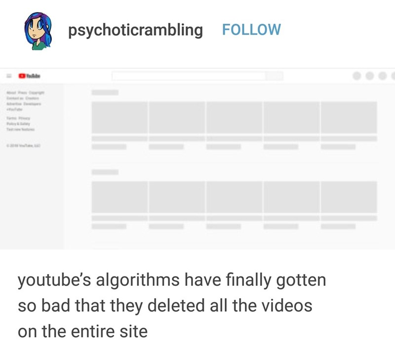Text - psychoticrambling FOLLOW hde e youtube's algorithms have finally gotten so bad that they deleted all the videos on the entire site