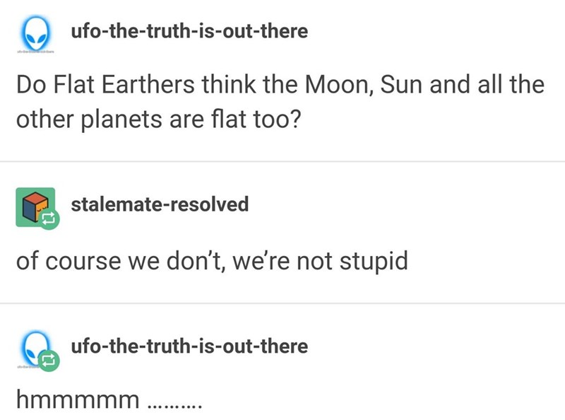 funny tumblr post Do Flat Earthers think the Moon, Sun and all the other planets are flat too? stalemate-resolved of course we don't, we're not stupid ufo-the-truth-is-out-there hmmmmm