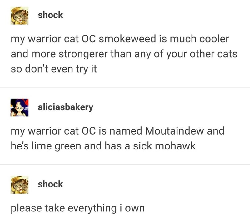 funny tumblr post my warrior cat OC smokeweed is much cooler and more strongerer than any of your other cats so don't even try it aliciasbakery my warrior cat OC is named Moutaindew and he's lime green and has a sick mohawk shock please take everything i own