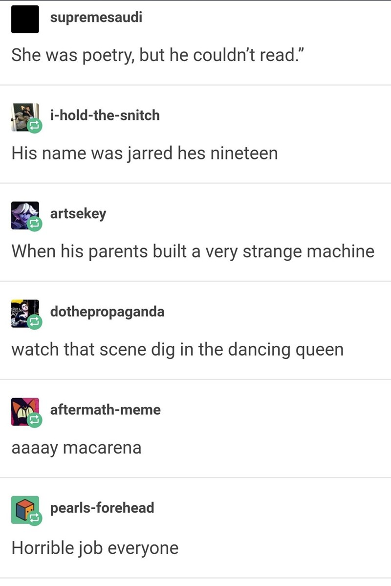 """funny tumblr post She was poetry, but he couldn't read."""" i-hold-the-snitch His name was jarred hes nineteen artsekey When his parents built a very strange machine dothepropaganda watch that scene dig in the dancing queen aftermath-meme aaaay macarena pearls-forehead Horrible job everyone"""