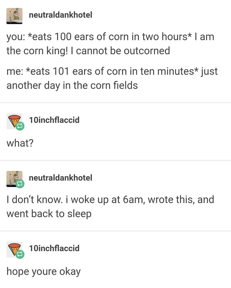 funny tumblr post you: *eats 100 ears of corn in two hours* I am the corn king! I cannot be outcorned me: *eats 101 ears of corn in ten minutes* just another day in the corn fields 10inchflaccid what? neutraldankhotel I don't know. i woke up at 6am, wrote this, and went back to sleep 10inchflaccid hope youre okay