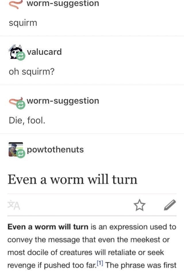 funny tumblr post valucard oh squirm? worm-suggestion Die, fool. powtothenuts Even a worm will turn A Even a worm will turn is an expression used to convey the message that even the meekest or most docile of creatures will retaliate or seek revenge if pushed too far.1 The phrase was firs