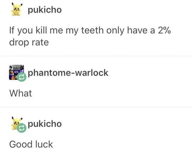 funny tumblr post If you kill me my teeth only have a 2% drop rate phantome-warlock What pukicho Good luck
