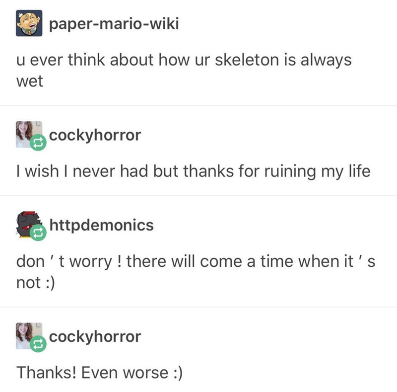 funny tumblr post u ever think about how ur skeleton is always wet cockyhorror I wish I never had but thanks for ruining my life httpdemonics don 't worry! there will come a time when it 's not : cockyhorror Thanks! Even worse :)