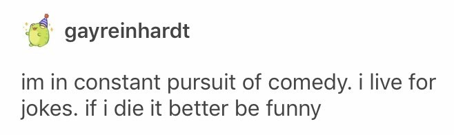 funny tumblr post im in constant pursuit of comedy. i live for jokes. if i die it better be funny