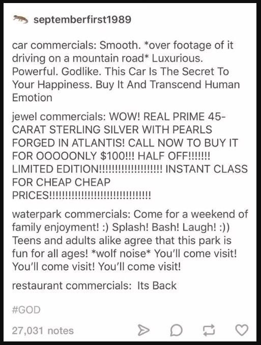 funny tumblr post 1989 car commercials: Smooth. *over footage of it driving on a mountain road* Luxurious. Powerful. Godlike. This Car Is The Secret To Your Happiness. Buy It And Transcend Human Emotion jewel commercials: WOW! REAL PRIME 45- CARAT STERLING SILVER WITH PEARLS FORGED IN ATLANTIS! CALL NOW TO BUY IT FOR OOOOONLY $100!!! HALF OF!!!!!! LIMITED EDITION!!!!!! !!!!!!! INSTANT CLASS FOR CHEAP CHEAP PRICES!!!! waterpark commercials: Come for a weekend of family enjoyment! ) Splash! Bas