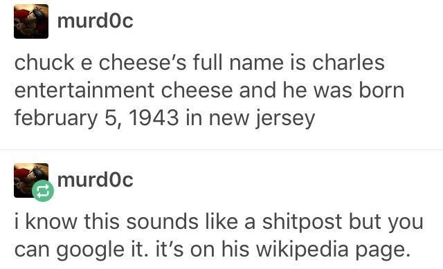 funny tumblr post chuck e cheese's full name is charles entertainment cheese and he was born february 5, 1943 in new jersey murd0c i know this sounds like a shitpost but you can google it. it's on his wikipedia page.