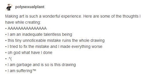 funny tumblr post Making art is such a wonderful experience. Here are some of the thoughts l have while creating: AAAAAAAAAAAAAAA I am an inadequate talentless being this tiny unnoticeable mistake ruins the whole drawing I tried to fix the mistake and I made everything worse oh god what have I done I am garbage and is so is this drawing I am suffering TM