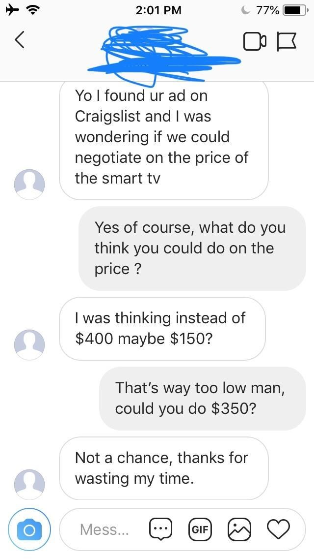 Text - 2:01 PM 77% K Yo I found ur ad on Craigslist and I was wondering if we could negotiate on the price of the smart tv Yes of course, what do you think you could do on the price? I was thinking instead of $400 maybe $150? That's way too low man, could you do $350? Not a chance, thanks for wasting my time. Mess... GIF