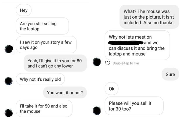 Text - Hey What? The mouse was just on the picture, it isn't included. Also no thanks. Are you still selling the laptop Why not lets meet on and we I saw it on your story a few days ago can discuss it and bring the laptop and mouse Yeah, I'll give it to you for 80 and I can't go any lower Double-tap to like Sure Why not it's really old Ok You want it or not? Please will you sell it for 30 too? Il take it for 50 and also the mouse