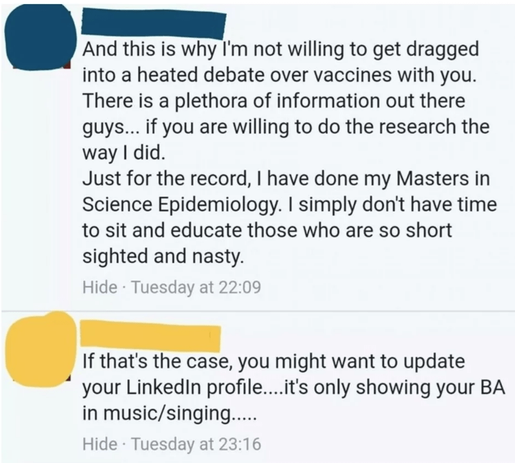 Text - And this is why I'm not willing to get dragged into a heated debate over vaccines with you. There is a plethora of information out there guys... if you are willing to do the research the way I did. Just for the record, I have done my Masters in Science Epidemiology. I simply don't have time to sit and educate those who are so short sighted and nasty Hide Tuesday at 22:09 If that's the case, you might want to update your LinkedIn profil....it's only showing your BA in music/singing.... Hid