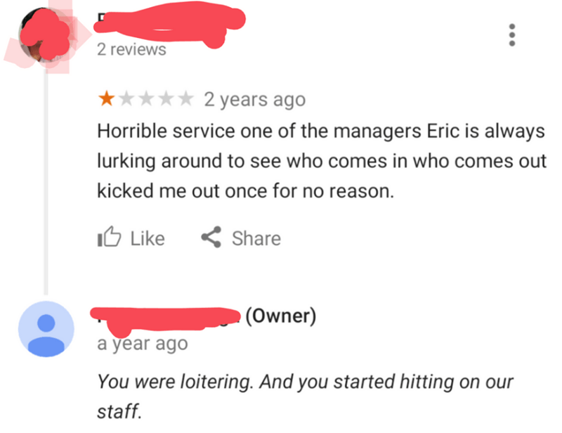 Text - 2 reviews 2 years ago Horrible service one of the managers Eric is always lurking around to see who comes in who comes out kicked me out once for no reason 1ל Like Share (Owner) a year ago You were loitering. And you started hitting on our staff.
