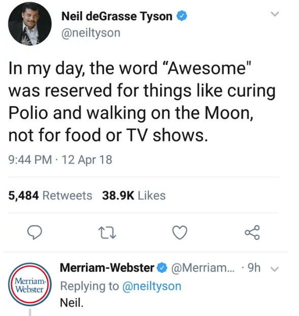"""Text - Neil deGrasse Tyson @neiltyson In my day, the word """"Awesome"""" was reserved for things like curing Polio and walking on the Moon, not for food or TV shows. 9:44 PM 12 Apr 18 5,484 Retweets 38.9K Likes Merriam-Webster@Merriam... 9h v Merriam Webster Replying to @neiltyson Neil."""