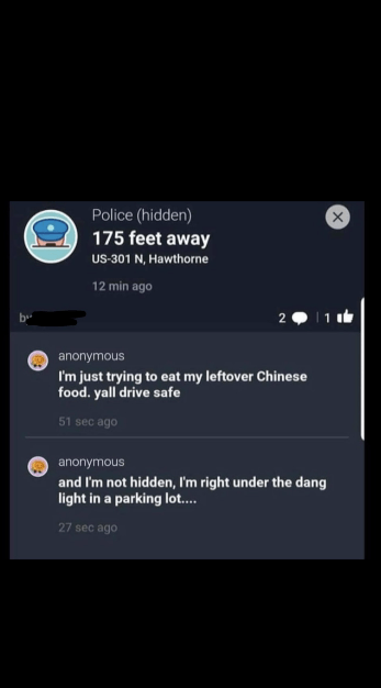 Text - Police (hidden) 175 feet away US-301 N, Hawthorne 12 min ago 2 anonymous I'm just trying to eat my leftover Chinese food. yall drive safe 51 sec ago anonymous and I'm not hidden, I'm right under the dang light in a parking lo.... 27 sec ago
