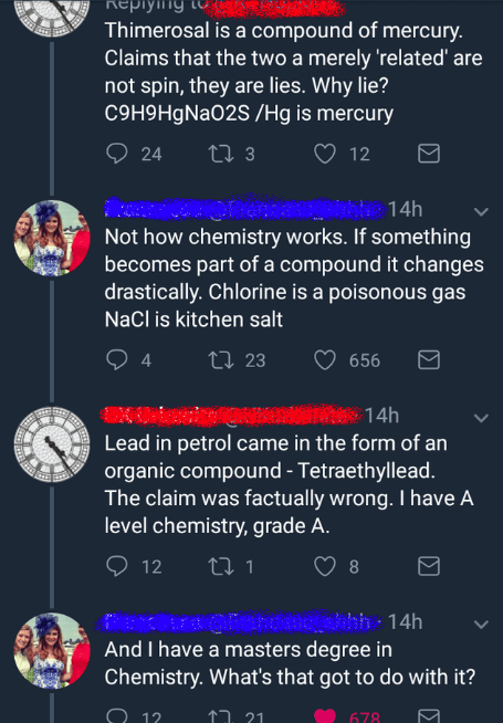 Text - Thimerosal is a compound of mercury. Claims that the two a merely 'related' are not spin, they are lies. Why lie? C9H9HgNa02s /Hg is mercury ti 3 24 12 ona Not how chemistry works. If something becomes part of a compound it changes drastically. Chlorine is a poisonous gas 14h NaCl is kitchen salt Li23 656 4 14h Lead in petrol came in the form of an organic compound - Tetraethyllead. The claim was factually wrong. I have A level chemistry, grade A. 12 t 1 8 bh 14h And I have a masters degr