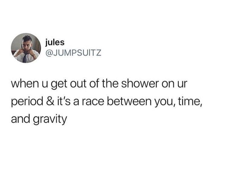 Text - jules @JUMPSUITZ when u get out of the shower on ur period & it's a race between you, time, and gravity
