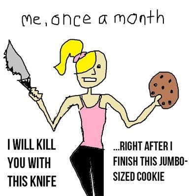 Cartoon - Me, once a month IWILL KILL ..RIGHT AFTERI FINISH THIS JUMBO- YOU WITH SIZED COOKIE THIS KNIFE