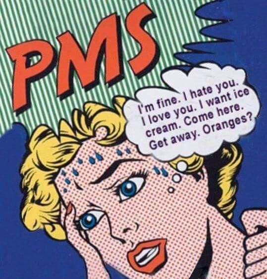 Cartoon - PMS I'm fine. I hate you I love you. I want ice cream. Come here. Get away. Oranges?