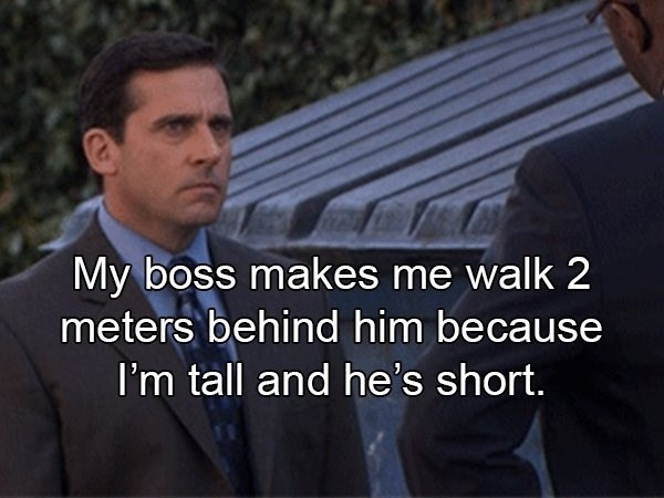 crazy boss - Text - My boss makes me walk 2 meters behind him because I'm tall and he's short.