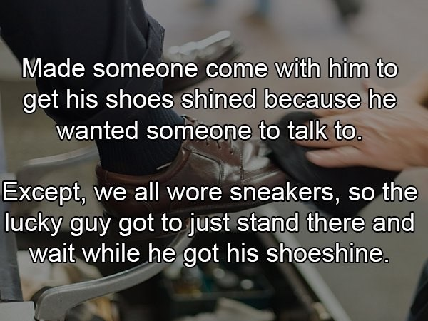 crazy boss - Product - Made someone come with him to get his shoes shined because he wanted someone to talk to. Except, we all wore sneakers, so the lucky guy got to just stand there and wait while he got his shoeshine.