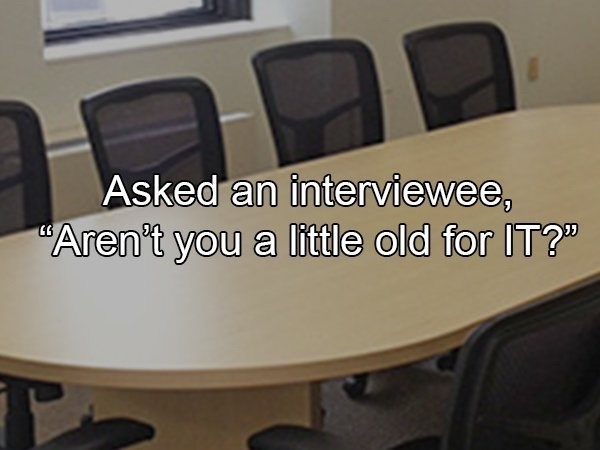 """crazy boss - Table - Asked an interviewee, Aren't you a little old for IT?"""""""
