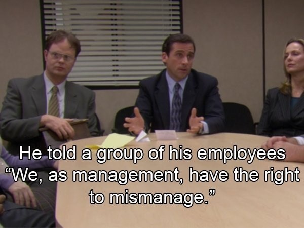 """crazy boss - Event - He told a group of his employees We, as management, have the right to mismanage."""""""