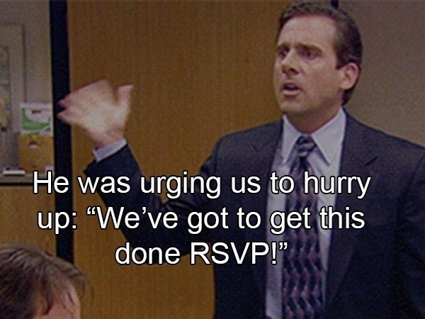 """crazy boss - Job - He was urging us to hurry up: """"We've got to get this done RSVP!"""""""
