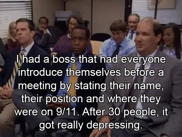 crazy boss - People - INhad a boss that had everyone introduce themselves before a meeting by stating their name, their position and where they were on 9/11. After 30 people, it got really depressing
