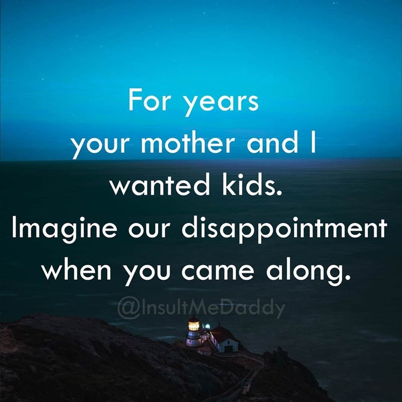 Text - For years your mother and I wanted kids disappointment along. @InsultMeDaddy Imagine Our when you came