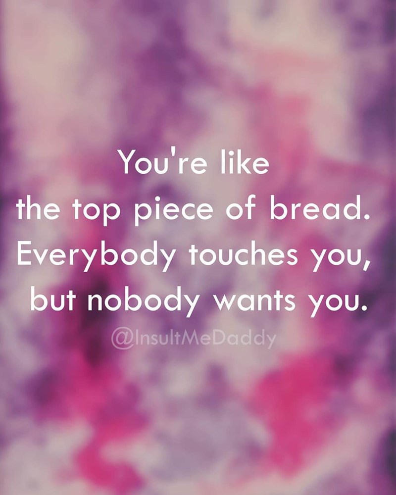 Text - You're like the top piece of bread. Everybody touches you, but nobody wants you. @InsultMeDaddy