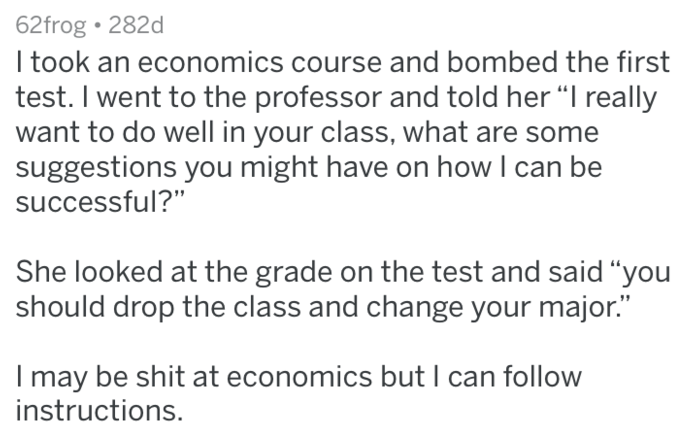 """Text - 62frog 282d I took an economics course and bombed the first test. I went to the professor and told her """"I really want to do well in your class, what are some suggestions you might have on how I can be successful?"""" She looked at the grade on the test and said """"you should drop the class and change your major."""" I may be shit at economics but I can follow instructions."""