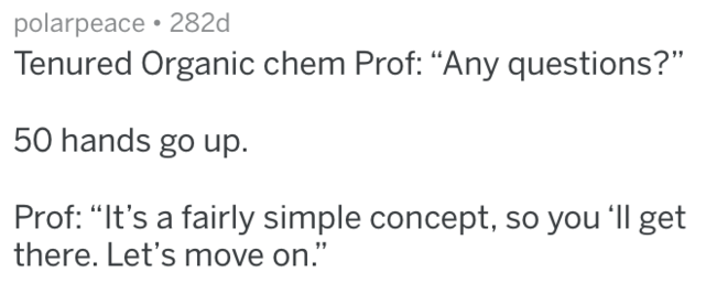 """Text - polarpeace 282d Tenured Organic chem Prof: """"Any questions?"""" 50 hands go up. Prof: """"It's a fairly simple concept, so you 'Il get there. Let's move on."""""""