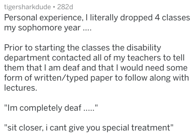 """Text - tigersharkdude 282d Personal experience, I literally dropped 4 classes my sophomore year .... Prior to starting the classes the disability department contacted all of my teachers to tell them that I am deaf and that I would need some form of written/typed paper to follow along with lectures. """"Im completely deaf. """"sit closer, i cant give you special treatment"""""""