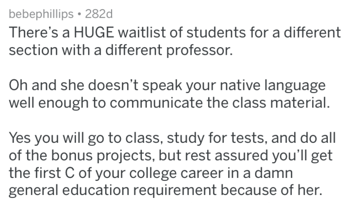 Text - bebephillips 282d There's a HUGE waitlist of students for a different section with a different professor. Oh and she doesn't speak your native language well enough to communicate the class material. Yes you will go to class, study for tests, and do all of the bonus projects, but rest assured you'll get the first C of your college career in a damn general education requirement because of her.