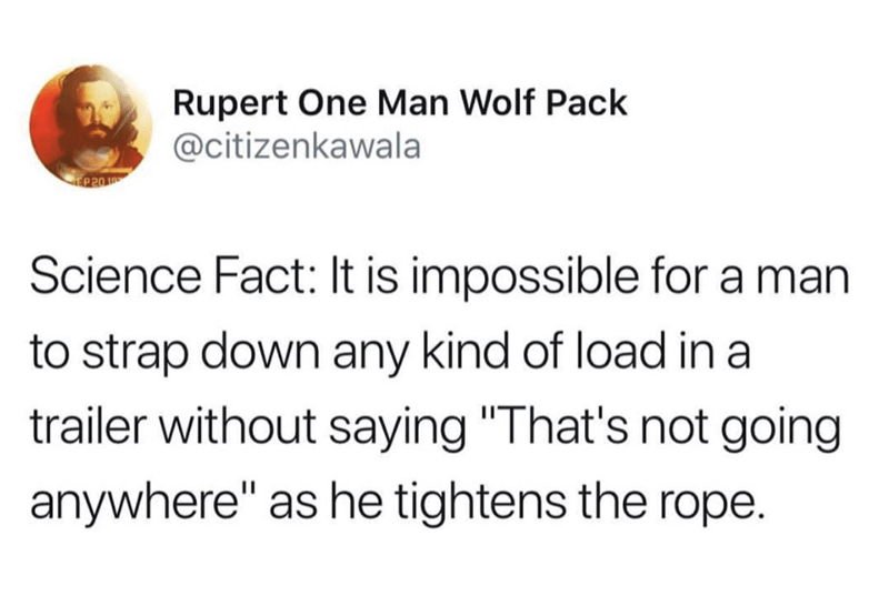 """Text - Rupert One Man Wolf Pack @citizenkawala P20 Science Fact: It is impossible for a man to strap down any kind of load in a trailer without saying """"That's not going anywhere"""" as he tightens the rope."""