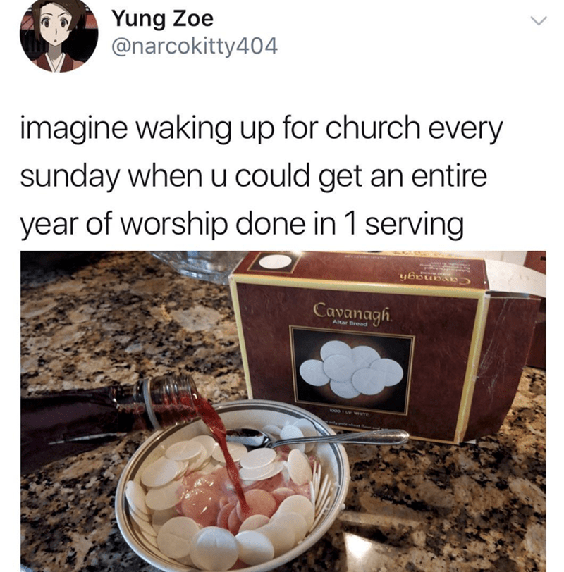 Food - Yung Zoe @narcokitty404 imagine waking up for church every sunday when u could get an entire year of worship done in 1 serving Cavanagh Altar Bread