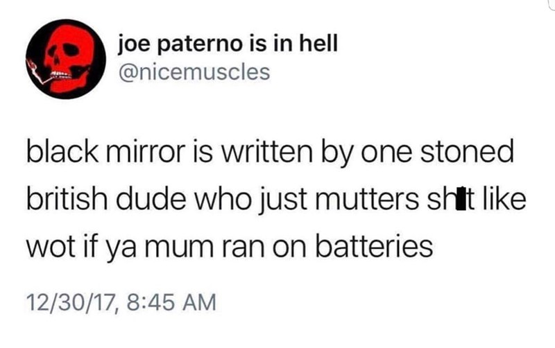 Text - joe paterno is in hell @nicemuscles black mirror is written by one stoned british dude who just mutters shit like wot if ya mum ran on batteries 12/30/17, 8:45 AM